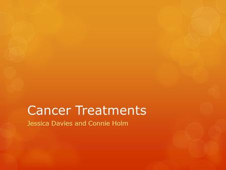 Cancer Treatments Jessica Davies and Connie Holm.