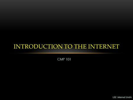CMP 101 INTRODUCTION TO THE INTERNET L02. Internet Unit A.