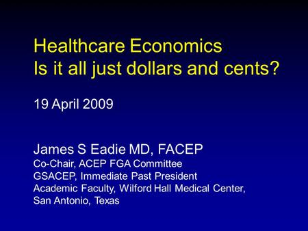 Healthcare Economics Is it all just dollars and cents? 19 April 2009 James S Eadie MD, FACEP Co-Chair, ACEP FGA Committee GSACEP, Immediate Past President.