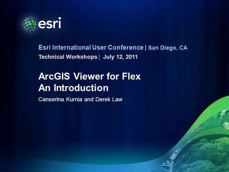 Esri International User Conference | San Diego, CA Technical Workshops | ArcGIS Viewer for Flex An Introduction Canserina Kurnia and Derek Law July 12,