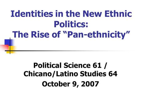 "Identities in the New Ethnic Politics: The Rise of ""Pan-ethnicity"" Political Science 61 / Chicano/Latino Studies 64 October 9, 2007."