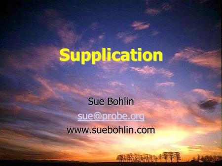 Sue Bohlin sue@probe.org www.suebohlin.com Supplication Sue Bohlin sue@probe.org www.suebohlin.com.