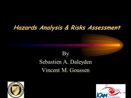 Hazards Analysis & Risks Assessment By Sebastien A. Daleyden Vincent M. Goussen.