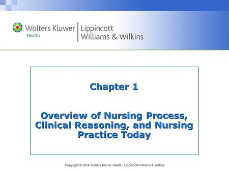Copyright © 2014 Wolters Kluwer Health | Lippincott Williams & Wilkins Chapter 1 Overview of Nursing Process, Clinical Reasoning, and Nursing Practice.