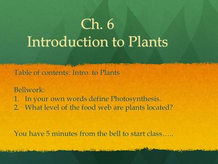 Ch. 6 Introduction to Plants Table of contents: Intro. to Plants Bellwork: 1.In your own words define Photosynthesis. 2.What level of the food web are.