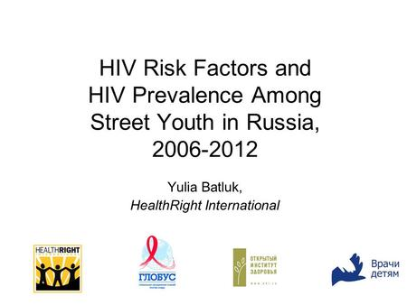 HIV Risk Factors and HIV Prevalence Among Street Youth in Russia, 2006-2012 Yulia Batluk, HealthRight International.