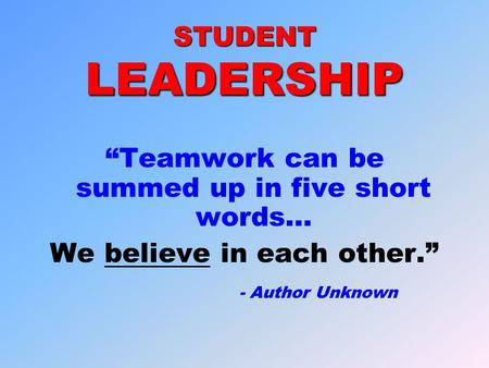 "STUDENT LEADERSHIP ""Teamwork can be summed up in five short words… We believe in each other."" - Author Unknown."