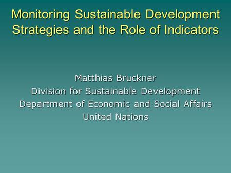 Monitoring Sustainable Development Strategies and the Role of Indicators Matthias Bruckner Division for Sustainable Development Department of Economic.