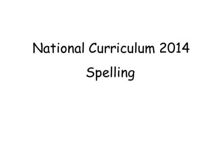 National Curriculum 2014 Spelling. Overview of Changes The curriculum puts a great emphasis on … and the development of good handwriting and spelling.