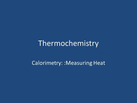 Calorimetry: :Measuring Heat