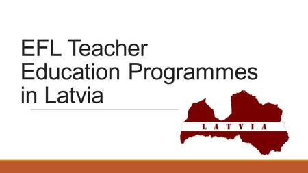 EFL Teacher Education Programmes in Latvia. The Rights Right to Work as a Teacher (Education Law)  Person who has pedagogical education, or who is acquiring.