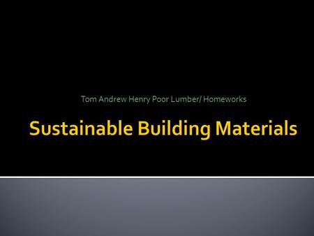 Tom Andrew Henry Poor Lumber/ Homeworks.  Objective: after this brief you should have a better understanding of ; 1. Materials that don't primarily affect.