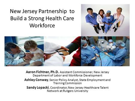 New Jersey's Health Care Cluster Aaron Fichtner, Ph.D. Assistant Commissioner, New Jersey Department of Labor and Workforce Development Ashley Conway,