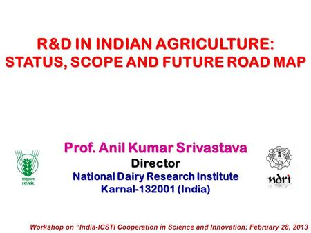 Prof. Anil Kumar Srivastava Director National Dairy Research Institute Karnal-132001 (India) R&D IN INDIAN AGRICULTURE: STATUS, SCOPE AND FUTURE ROAD MAP.