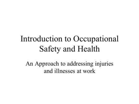 Introduction to Occupational Safety and Health An Approach to addressing injuries and illnesses at work.