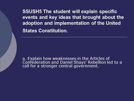 SSUSH5 The student will explain specific events and key ideas that brought about the adoption and implementation of the United States Constitution. a.