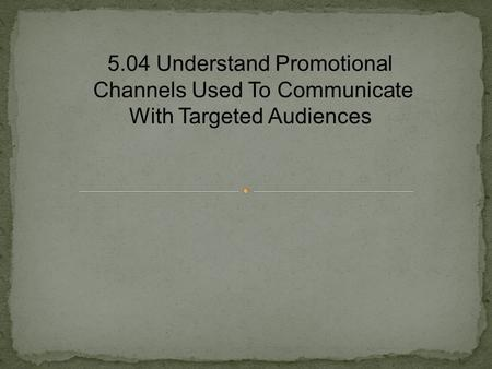 5.04 Understand Promotional Channels Used To Communicate With Targeted Audiences.