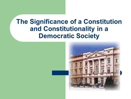 The Significance of a Constitution and Constitutionality in a Democratic Society.