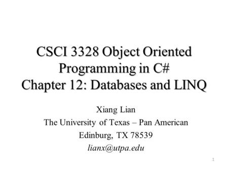 CSCI 3328 Object Oriented Programming in C# Chapter 12: Databases and LINQ 1 Xiang Lian The University of Texas – Pan American Edinburg, TX 78539