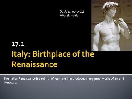 17.1 The Italian Renaissance is a rebirth of learning that produces many great works of art and literature. David (1501-1504), Michelangelo.