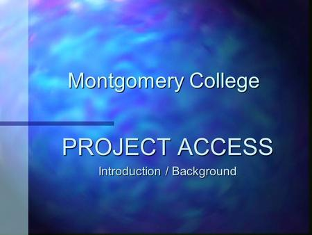 Montgomery College PROJECT ACCESS Introduction / Background.