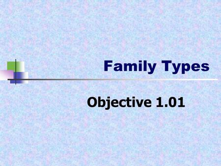 Family Types Objective 1.01. Family Types Nuclear family- father, mother and one or more biological children. Single-parent family- one parent and at.