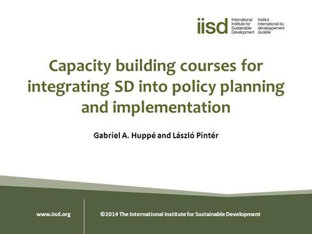 Capacity building courses for integrating SD into policy planning and implementation Gabriel A. Huppé and László Pintér www.iisd.org ©2014 The International.