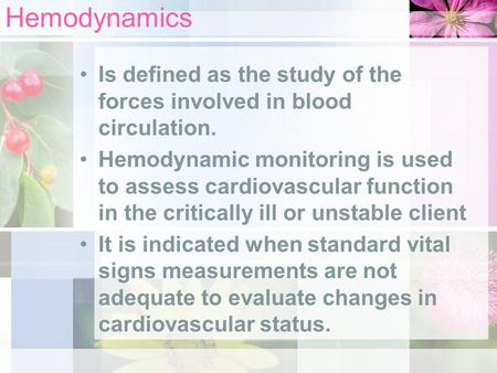 Hemodynamics Is defined as the study of the forces involved in blood circulation. Hemodynamic monitoring is used to assess cardiovascular function in the.