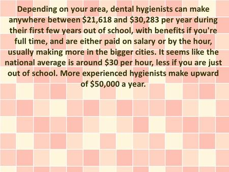 Depending on your area, dental hygienists can make anywhere between $21,618 and $30,283 per year during their first few years out of school, with benefits.
