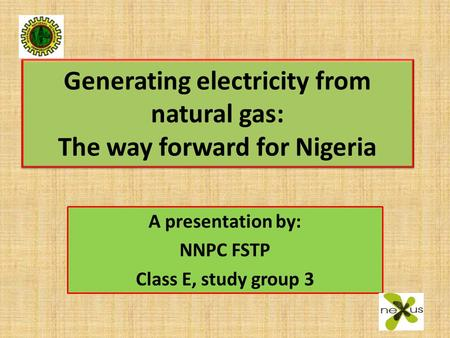 Generating electricity from natural gas: The way forward for Nigeria A presentation by: NNPC FSTP Class E, study group 3.