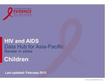 Www.aidsdatahub.org HIV and AIDS Data Hub for Asia-Pacific Review in slides Children Last updated: February 2015.