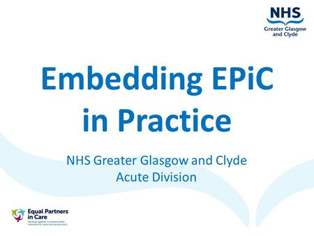 Embedding EPiC in Practice NHS Greater Glasgow and Clyde Acute Division.