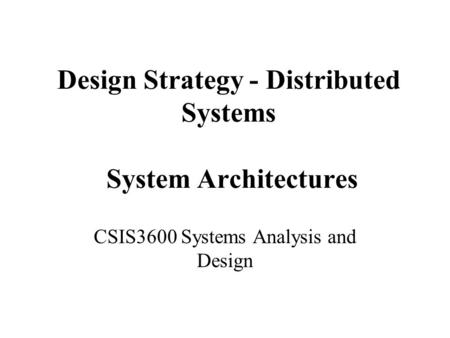 Design Strategy - Distributed Systems System Architectures CSIS3600 Systems Analysis and Design.