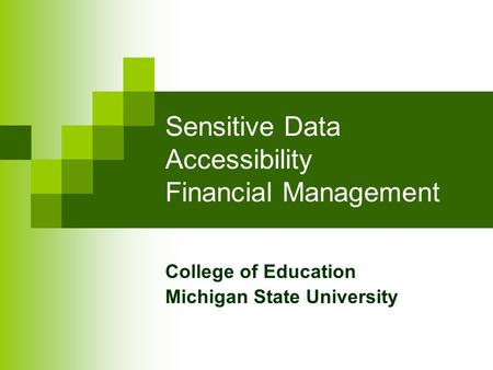 Sensitive Data Accessibility Financial Management College of Education Michigan State University.
