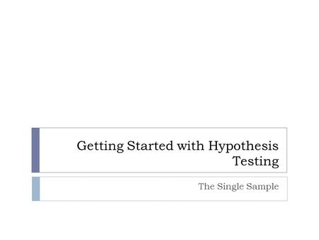 Getting Started with Hypothesis Testing The Single Sample.