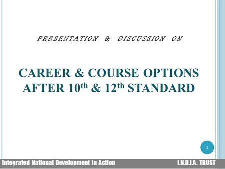 PRESENTATION & DISCUSSION ON CAREER & COURSE OPTIONS AFTER 10 th & 12 th STANDARD 1 Integrated National Development <strong>In</strong> Action I.N.D.I.A. TRUST.