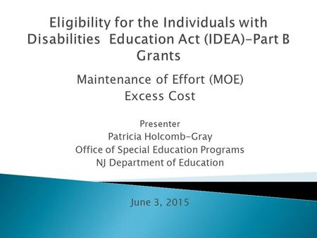 Maintenance of Effort (MOE) Excess Cost Presenter Patricia Holcomb-Gray Office of Special Education Programs NJ Department of Education June 3, 2015.