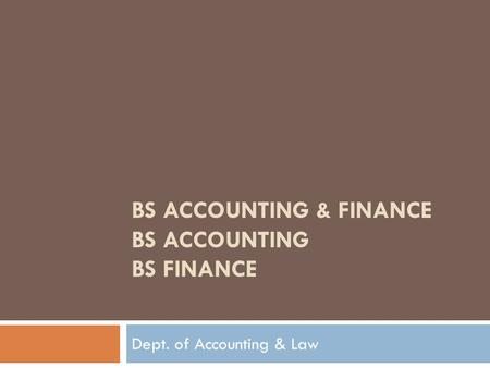 BS ACCOUNTING & FINANCE BS ACCOUNTING BS FINANCE Dept. of Accounting & Law.
