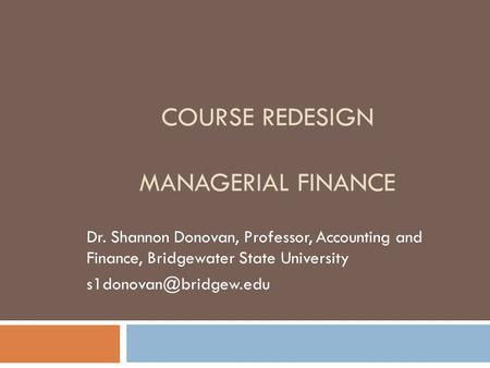 COURSE REDESIGN MANAGERIAL FINANCE Dr. Shannon Donovan, Professor, Accounting and Finance, Bridgewater State University