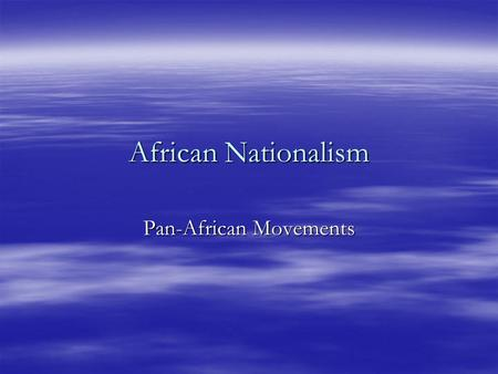 African Nationalism Pan-African Movements Pan-Africanism  Started in the 1920's  Wanted unity for all Africans  Wanted unity of all people in the.