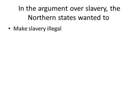 In the argument over slavery, the Northern states wanted to Make slavery illegal.
