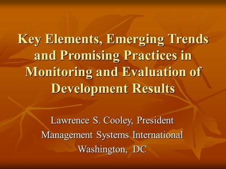 Key Elements, Emerging Trends and Promising Practices in Monitoring and Evaluation of Development Results Lawrence S. Cooley, President Management Systems.