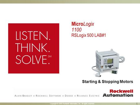 Copyright © 2005 Rockwell Automation, Inc. All rights reserved. 1 Starting & Stopping Motors Micro Logix 1100 RSLogix 500 LAB#1.