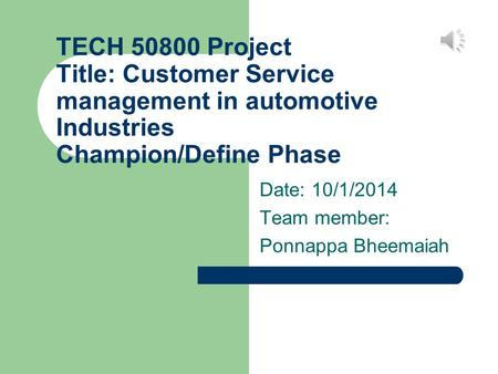 TECH 50800 Project Title: Customer Service management in automotive Industries Champion/Define Phase Date: 10/1/2014 Team member: Ponnappa Bheemaiah.