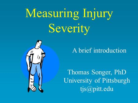 Measuring Injury Severity A brief introduction Thomas Songer, PhD University of Pittsburgh