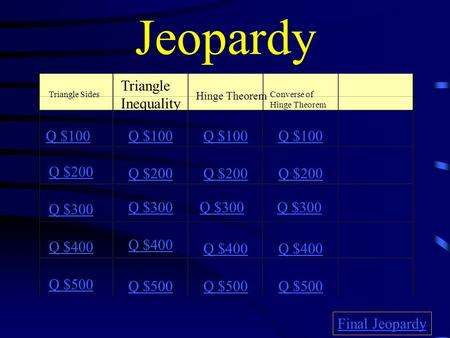 Jeopardy Triangle Sides Triangle Inequality Hinge Theorem Converse of Hinge Theorem Q $100 Q $200 Q $300 Q $400 Q $500 Q $100 Q $200 Q $300 Q $400 Q $500.