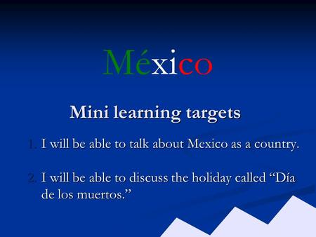 "Mini learning targets 1.I will be able to talk about Mexico as a country. 2.I will be able to discuss the holiday called ""Día de los muertos."" México."