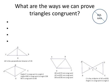 What are the ways we can prove triangles congruent? A B C D Angle C is congruent to angle A Angle ADB is congruent to angle CDB BD is congruent to BD A.