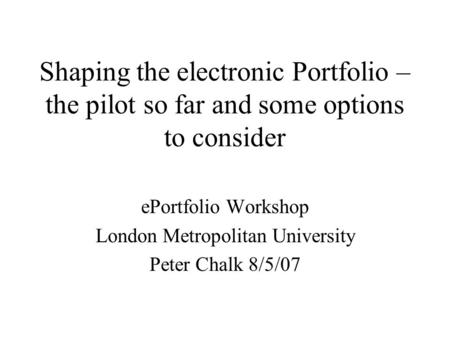 Shaping the electronic Portfolio – the pilot so far and some options to consider ePortfolio Workshop London Metropolitan University Peter Chalk 8/5/07.