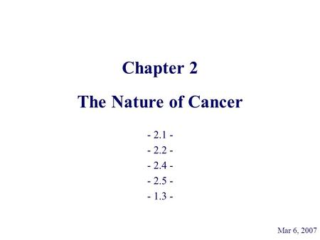 Chapter 2 The Nature of Cancer - 2.1 - - 2.2 - - 2.4 - - 2.5 - - 1.3 - Mar 6, 2007.